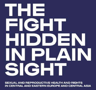 """The fight hidden in plain sight. Sexual and reproductive health and rights in Central and Eastern Europe and Central Asia"""